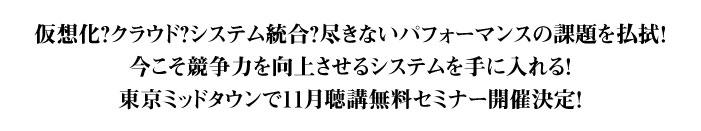 仮想化?クラウド?システム統合?尽きないパフォーマンスの課題を払拭!今こそ競争力を向上させるシステムを手に入れる!東京ミッドタウンで11月聴講無料セミナー開催決定!