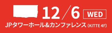 12/6(水) JPタワーホール&カンファレンス(KITTE 4F)