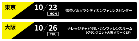 東京 10/23 御茶ノ水ソラシティカンファレンスセンター、大阪 10/26 ナレッジキャピタル・カンファレンスルーム(グランフロント大阪 タワー C 8F)