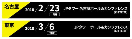 名古屋:2018/2/23 FRI JPタワー 名古屋ホール&カンファレンス(KITTE 3F)、東京:2018/3/6 TUE JPタワーホール&カンファレンス(KITTE 4F)
