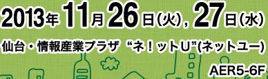 """2013年11月26日(火)、27日(水) 仙台・情報産業プラザ  """"ネ!ットU""""(ネットユー)AER5-6F"""