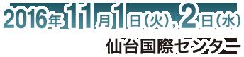 2016年11月1日(火)・2日(水) 仙台国際センター