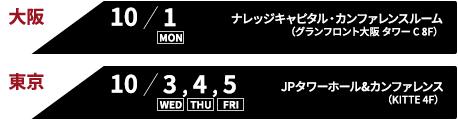 大阪 10/1 ナレッジキャピタル・カンファレンスルーム(グランフロント大阪 タワー C 8F)東京 10/3,4,5 JPタワーホール&カンファレンス(KITTE 4F)