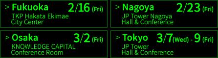 福岡 2/16(金) TKP博多駅前シティセンター、名古屋 2/23(金) JPタワー名古屋ホール&カンファレンス、大阪 3/2(金) ナレッジキャピタル・カンファレンスルーム、東京 3/7(水)〜9(金) JPタワーホール&カンファレンス(KITTE 4F)