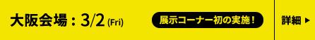 大阪 3/2(金) ナレッジキャピタル・カンファレンスルーム、東京 3/7(水)〜9(金) JPタワーホール&カンファレンス(KITTE 4F) 大阪会場展示会詳細はこちら